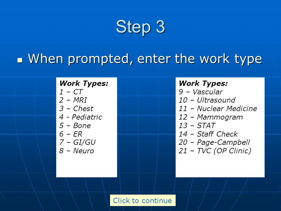 Step 3 When prompted, enter the work type When prompted, enter the work type Work Types: 1 – CT 2 – MRI 3 – Chest 4 - Pediatric 5 – Bone 6 – ER 7 – GI/GU 8 – Neuro Work Types: 9 – Vascular 10 – Ultrasound 11 – Nuclear Medicine 12 – Mammogram 13 – STAT 14 – Staff Check 20 – Page-Campbell 21 – TVC (OP Clinic) 44 – Night Hawk Click to continue