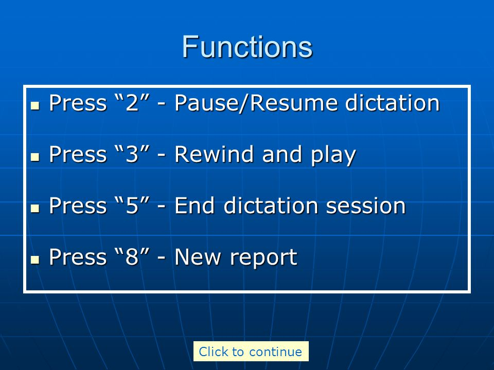 Functions Press 2 - Pause/Resume dictation Press 2 - Pause/Resume dictation Press 3 - Rewind and play Press 3 - Rewind and play Press 5 - End dictation session Press 5 - End dictation session Press 8 - New report Press 8 - New report Click to continue