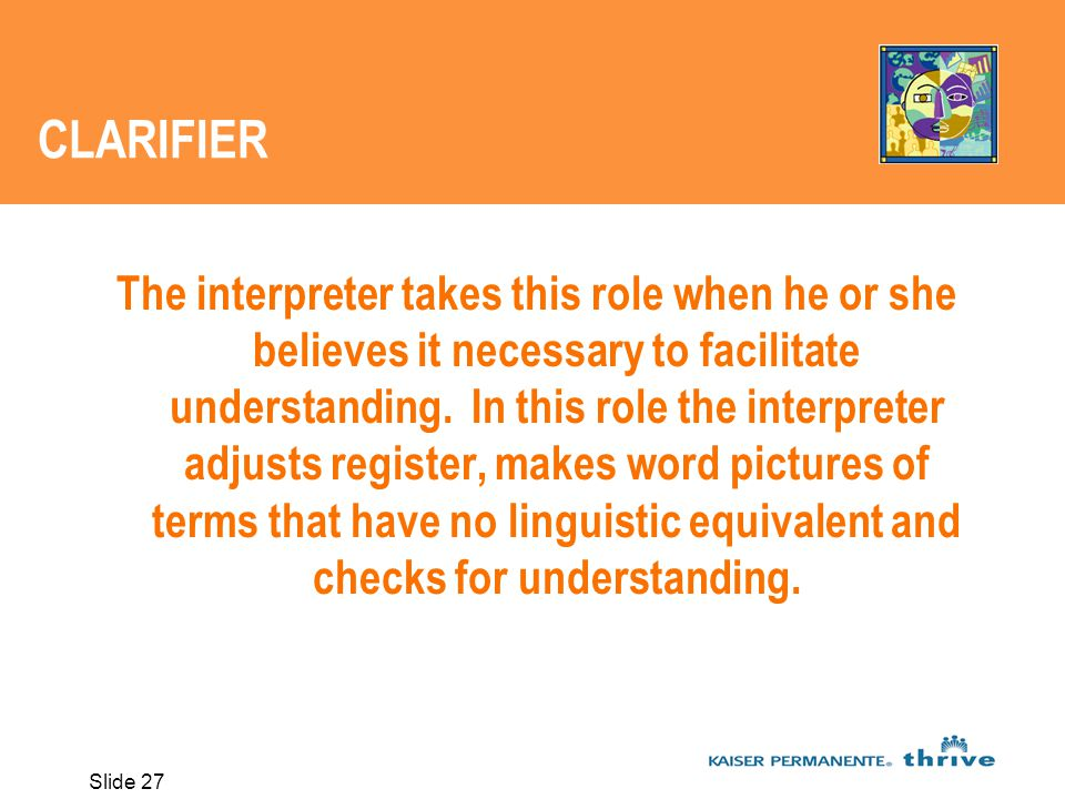Slide 27 CLARIFIER The interpreter takes this role when he or she believes it necessary to facilitate understanding.