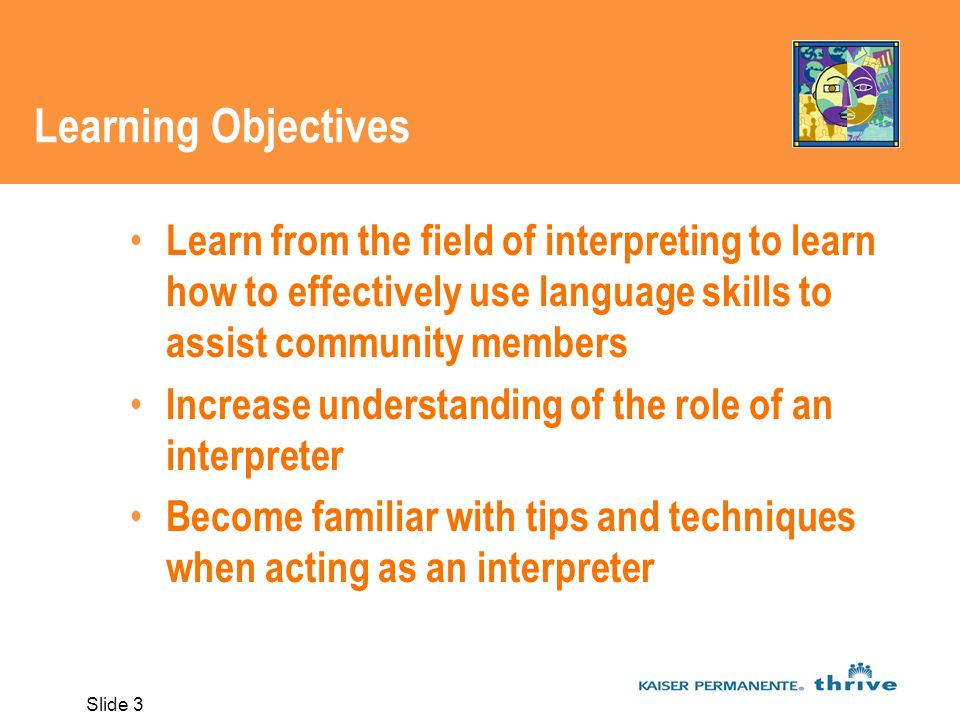 Slide 3 Learning Objectives Learn from the field of interpreting to learn how to effectively use language skills to assist community members Increase understanding of the role of an interpreter Become familiar with tips and techniques when acting as an interpreter
