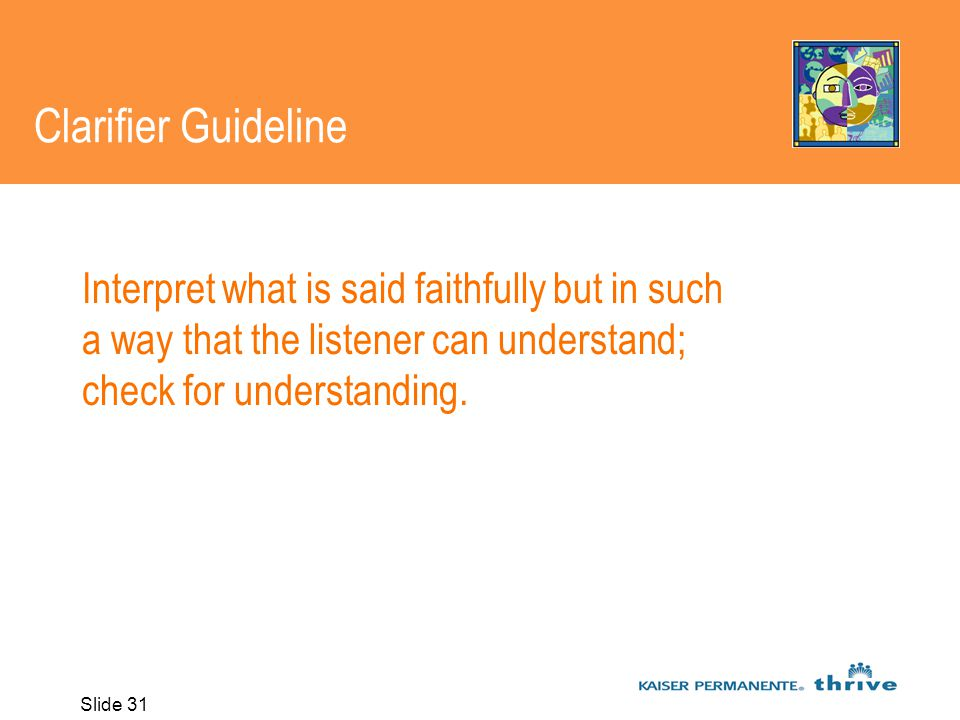 Slide 31 Clarifier Guideline Interpret what is said faithfully but in such a way that the listener can understand; check for understanding.