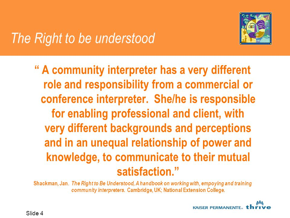 Slide 4 The Right to be understood A community interpreter has a very different role and responsibility from a commercial or conference interpreter.