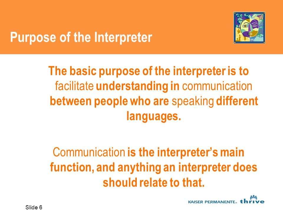 Slide 6 Purpose of the Interpreter The basic purpose of the interpreter is to facilitate understanding in communication between people who are speaking different languages.