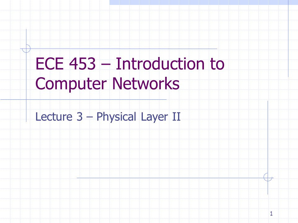 1 ECE 453 – Introduction to Computer Networks Lecture 3 – Physical Layer II