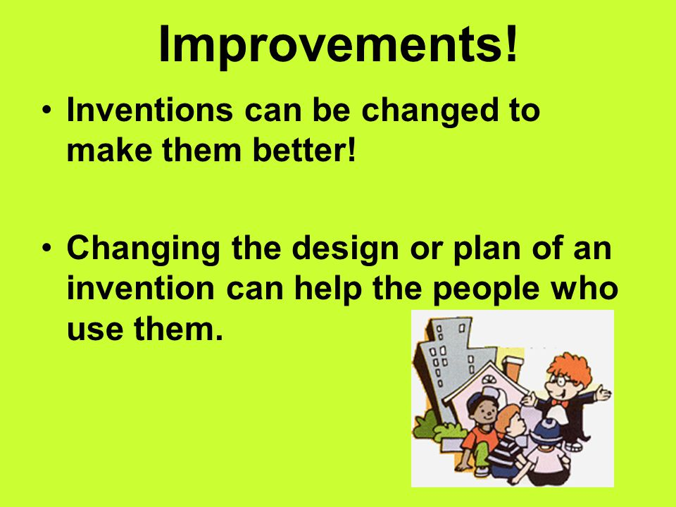 No copy cats! Once an invention works, inventors will need to get a patent. A patent makes sure that no one can copy their idea. A patent means the in