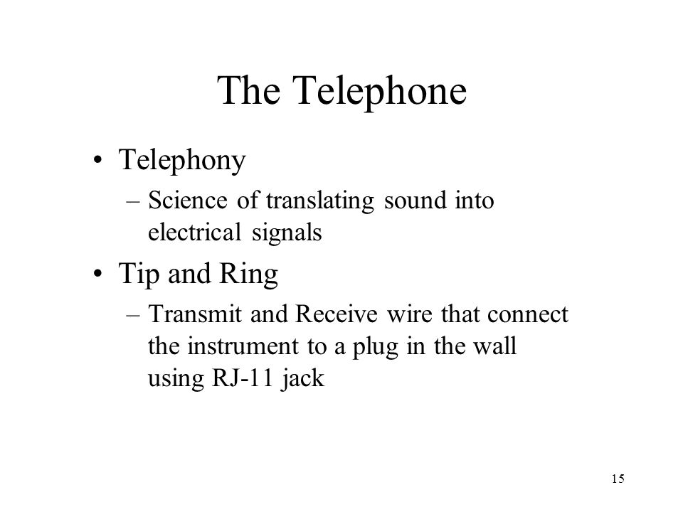 15 The Telephone Telephony –Science of translating sound into electrical signals Tip and Ring –Transmit and Receive wire that connect the instrument t