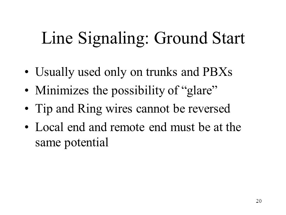 20 Line Signaling: Ground Start Usually used only on trunks and PBXs Minimizes the possibility of glare Tip and Ring wires cannot be reversed Local en