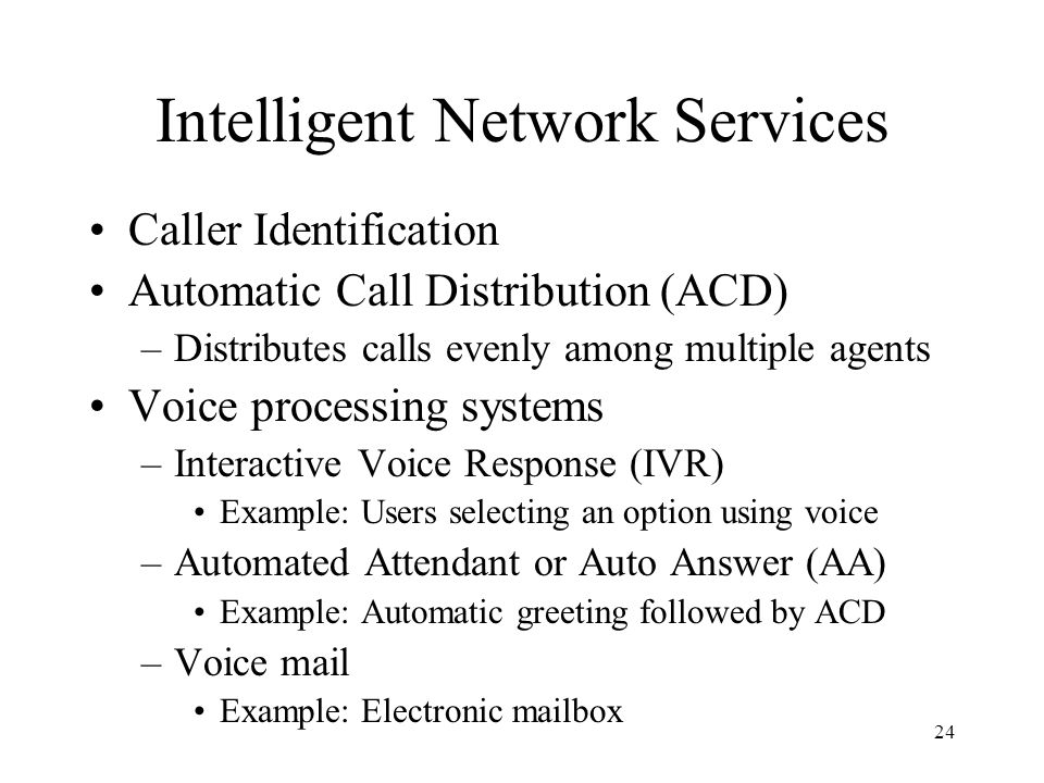 24 Intelligent Network Services Caller Identification Automatic Call Distribution (ACD) –Distributes calls evenly among multiple agents Voice processi