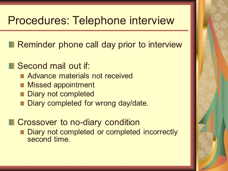 Procedures: Telephone interview Reminder phone call day prior to interview Second mail out if: Advance materials not received Missed appointment Diary not completed Diary completed for wrong day/date.