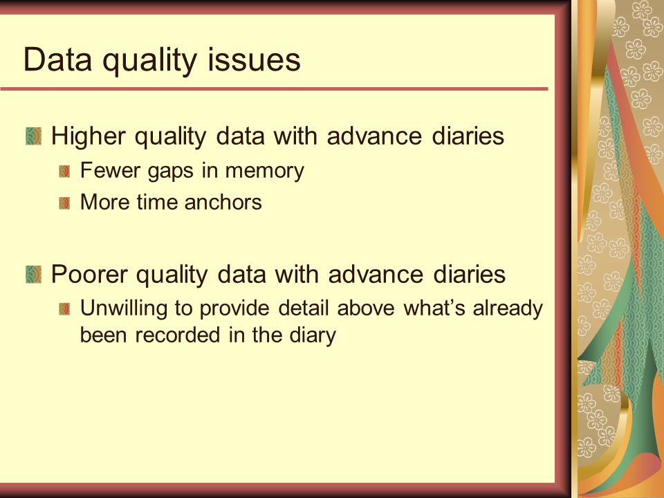 Data quality issues Higher quality data with advance diaries Fewer gaps in memory More time anchors Poorer quality data with advance diaries Unwilling to provide detail above whats already been recorded in the diary