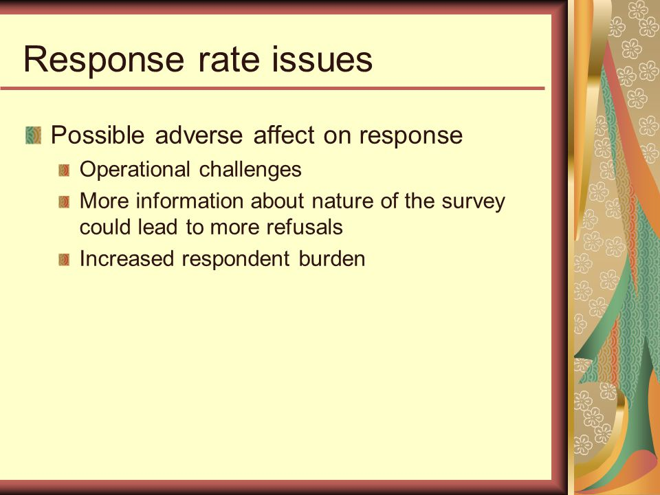Response rate issues Possible adverse affect on response Operational challenges More information about nature of the survey could lead to more refusals Increased respondent burden