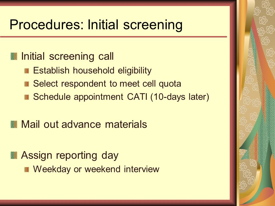 Procedures: Initial screening Initial screening call Establish household eligibility Select respondent to meet cell quota Schedule appointment CATI (10-days later) Mail out advance materials Assign reporting day Weekday or weekend interview