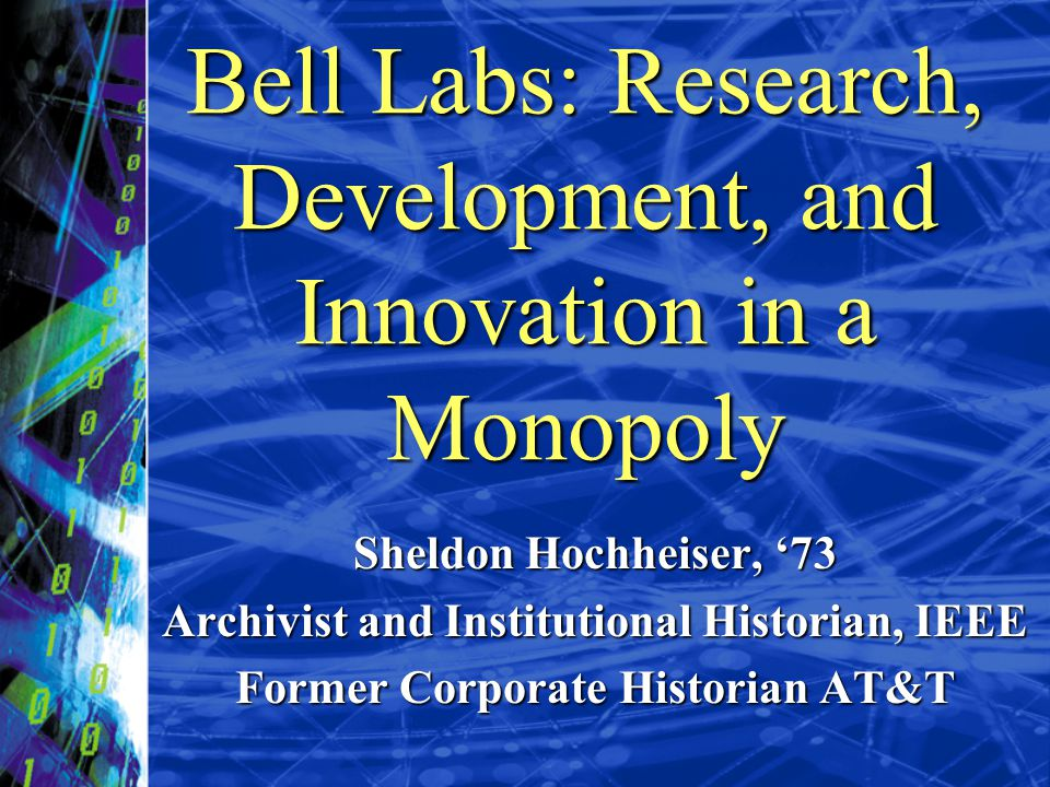 Bell Labs: Research, Development, and Innovation in a Monopoly Sheldon Hochheiser, 73 Archivist and Institutional Historian, IEEE Former Corporate His