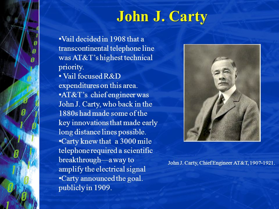 John J. Carty Vail decided in 1908 that a transcontinental telephone line was AT&Ts highest technical priority. Vail focused R&D expenditures on this
