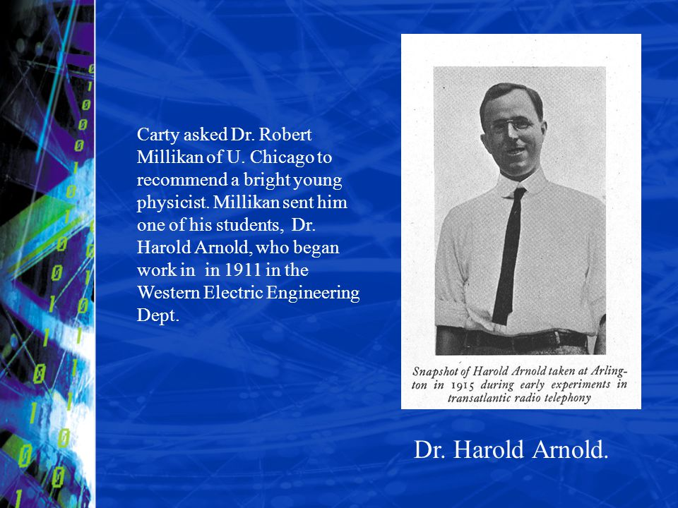 Dr. Harold Arnold. Carty asked Dr. Robert Millikan of U. Chicago to recommend a bright young physicist. Millikan sent him one of his students, Dr. Har