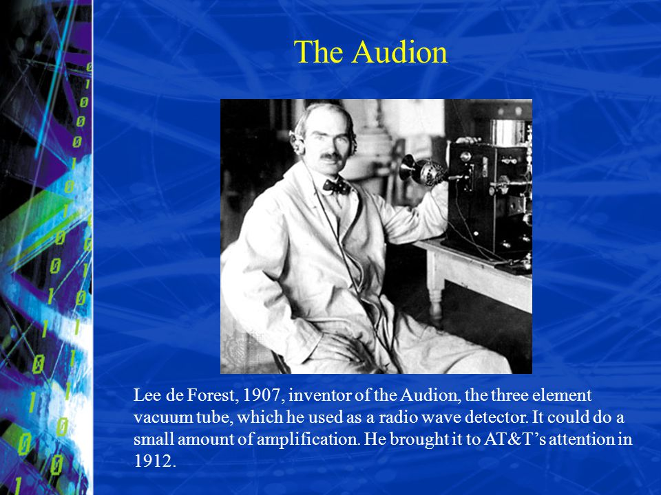 Lee de Forest, 1907, inventor of the Audion, the three element vacuum tube, which he used as a radio wave detector. It could do a small amount of ampl