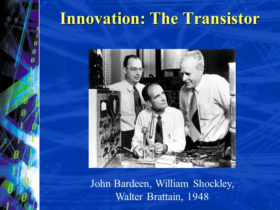 John Bardeen, William Shockley, Walter Brattain, 1948 Innovation: The Transistor