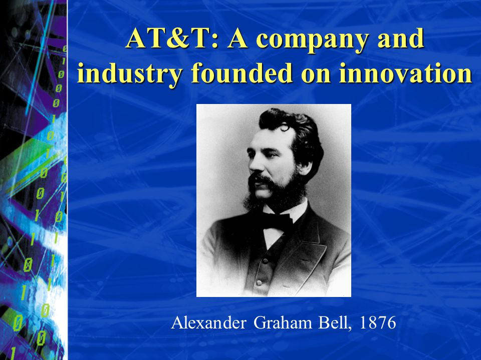 Alexander Graham Bell, 1876 AT&T: A company and industry founded on innovation