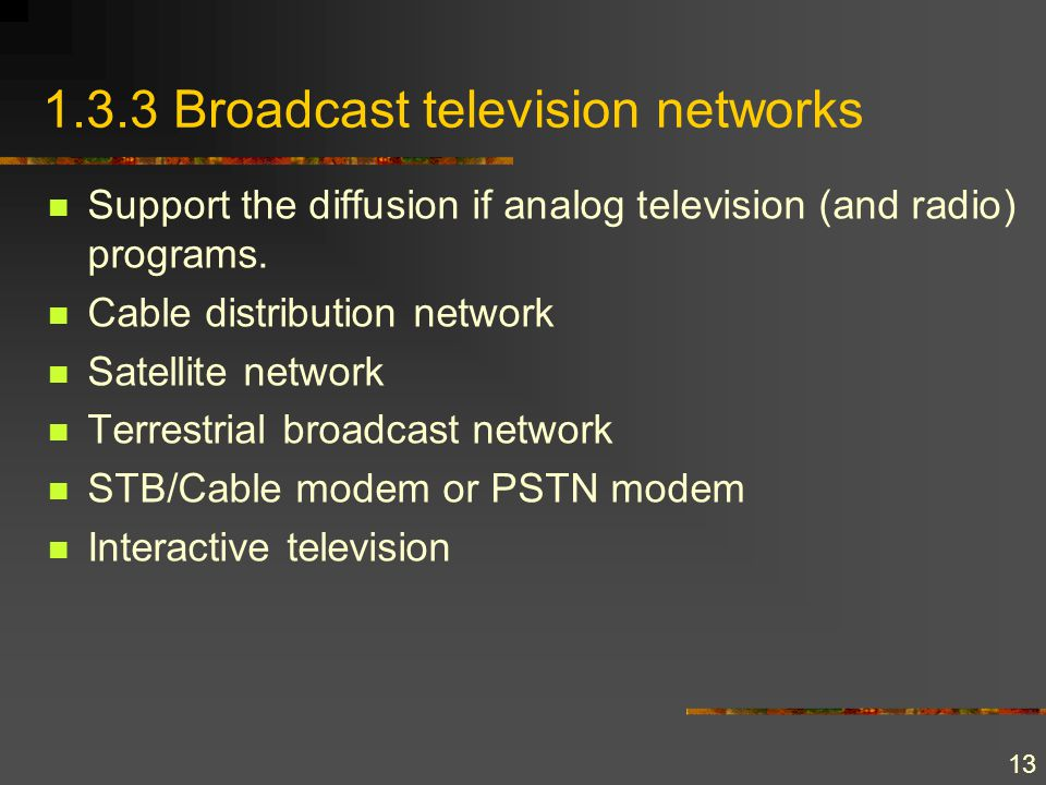 13 1.3.3 Broadcast television networks Support the diffusion if analog television (and radio) programs. Cable distribution network Satellite network T