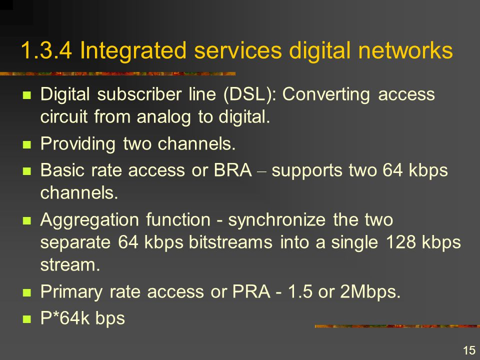 15 1.3.4 Integrated services digital networks Digital subscriber line (DSL): Converting access circuit from analog to digital. Providing two channels.