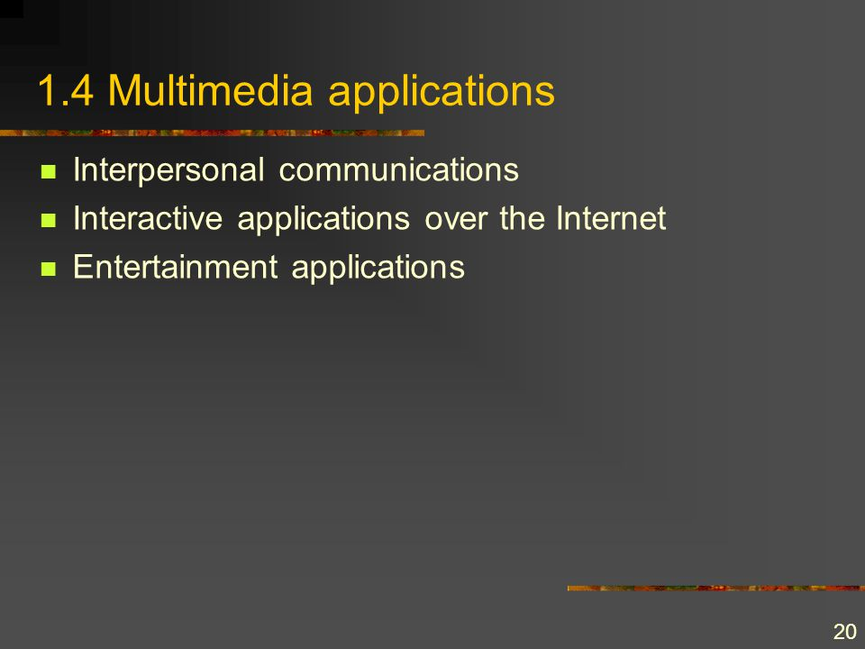 20 1.4 Multimedia applications Interpersonal communications Interactive applications over the Internet Entertainment applications