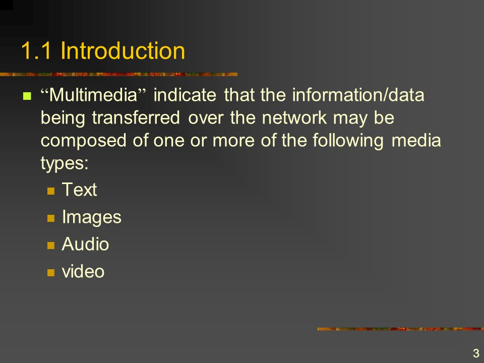 3 1.1 Introduction Multimedia indicate that the information/data being transferred over the network may be composed of one or more of the following me
