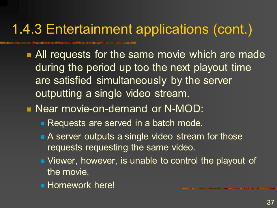 37 1.4.3 Entertainment applications (cont.) All requests for the same movie which are made during the period up too the next playout time are satisfie