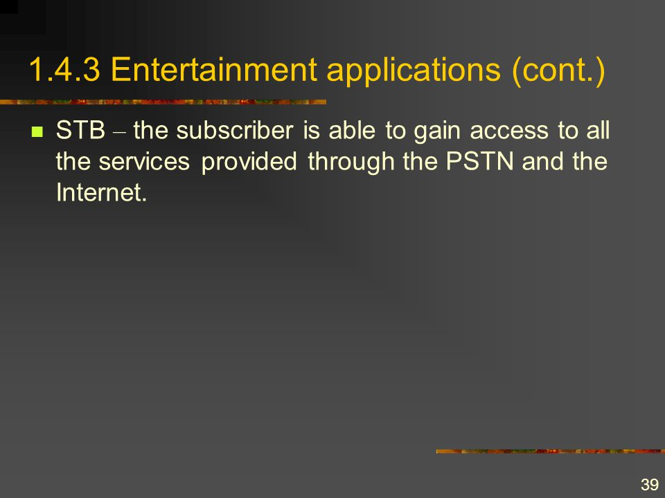 39 1.4.3 Entertainment applications (cont.) STB – the subscriber is able to gain access to all the services provided through the PSTN and the Internet