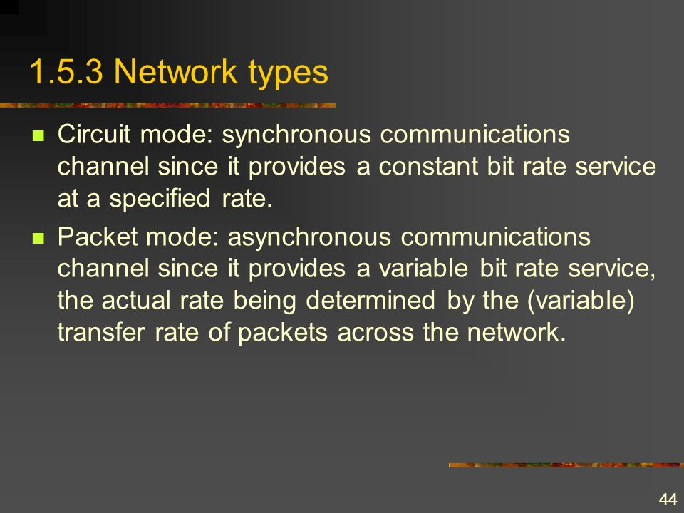 44 1.5.3 Network types Circuit mode: synchronous communications channel since it provides a constant bit rate service at a specified rate. Packet mode