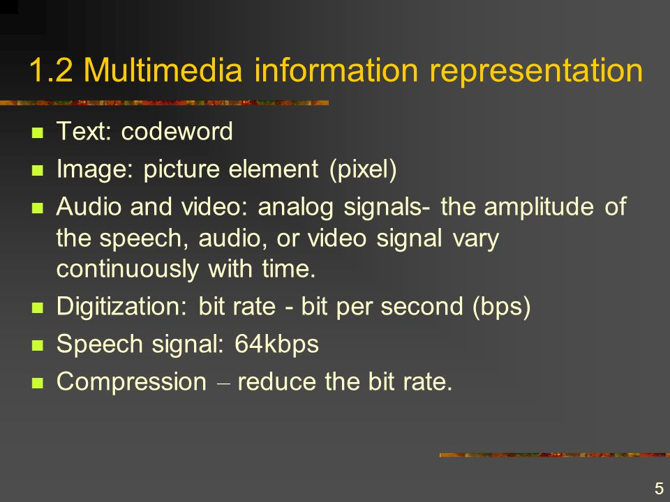5 1.2 Multimedia information representation Text: codeword Image: picture element (pixel) Audio and video: analog signals- the amplitude of the speech