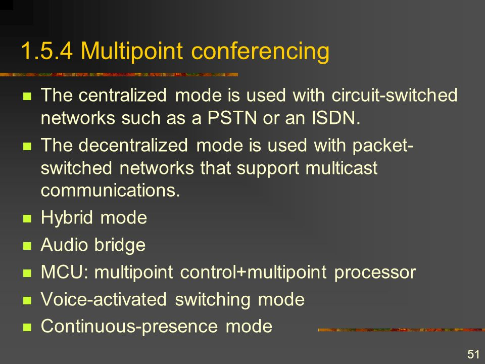 51 1.5.4 Multipoint conferencing The centralized mode is used with circuit-switched networks such as a PSTN or an ISDN. The decentralized mode is used