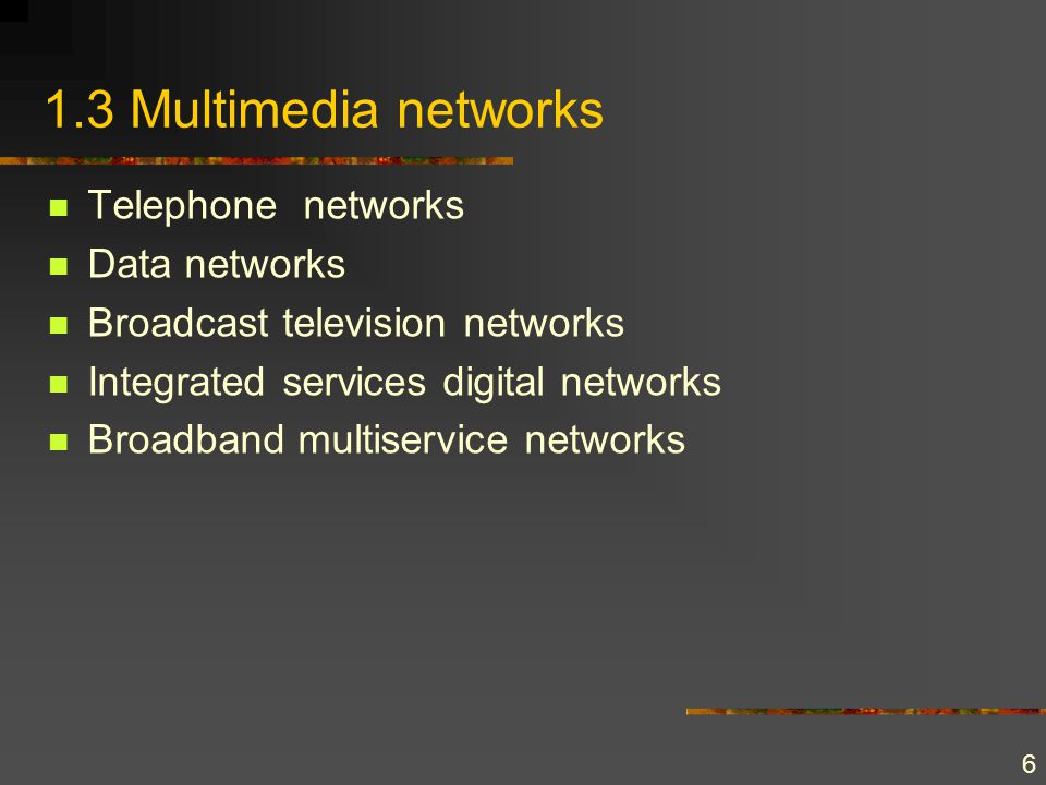 6 1.3 Multimedia networks Telephone networks Data networks Broadcast television networks Integrated services digital networks Broadband multiservice n
