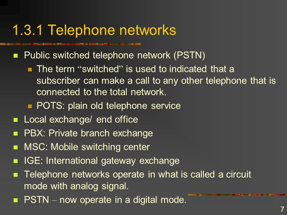 7 1.3.1 Telephone networks Public switched telephone network (PSTN) The term switched is used to indicated that a subscriber can make a call to any ot