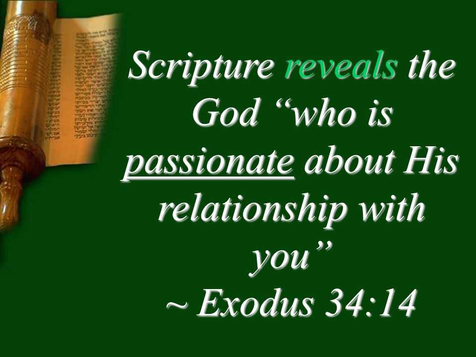 Scripture reveals the God who is passionate about His relationship with you ~ Exodus 34:14