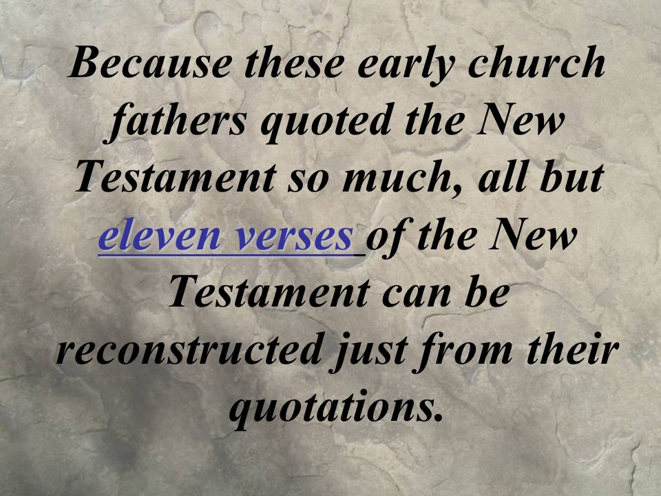eleven verses Because these early church fathers quoted the New Testament so much, all but eleven verses of the New Testament can be reconstructed just from their quotations.