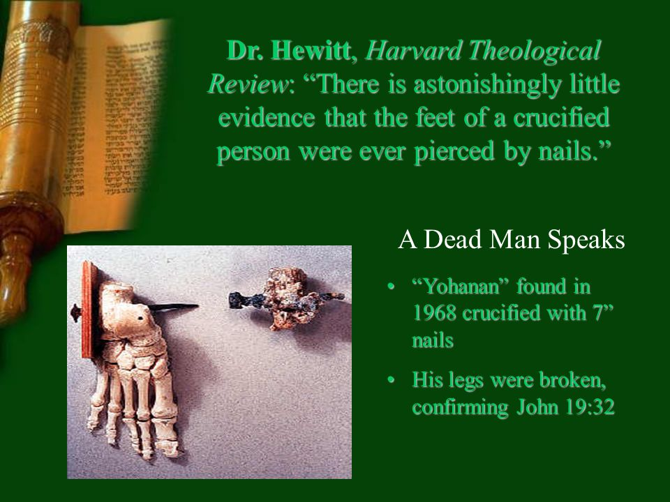 Dr. Hewitt, Harvard Theological Review: There is astonishingly little evidence that the feet of a crucified person were ever pierced by nails. Yohanan