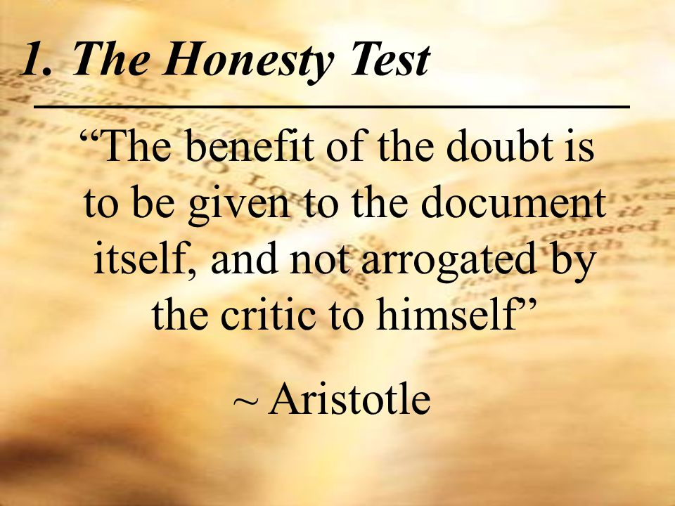 The benefit of the doubt is to be given to the document itself, and not arrogated by the critic to himself ~ Aristotle 1.