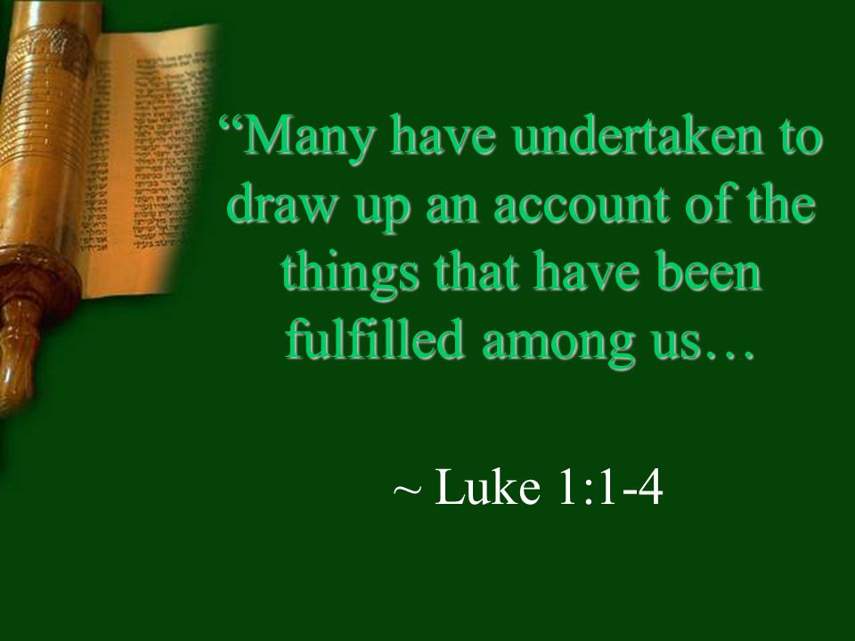 Many have undertaken to draw up an account of the things that have been fulfilled among us… ~ Luke 1:1-4
