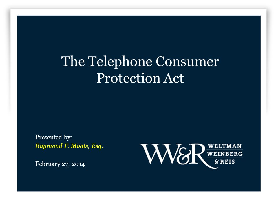 The Telephone Consumer Protection Act Presented by: Raymond F. Moats, Esq. February 27, 2014