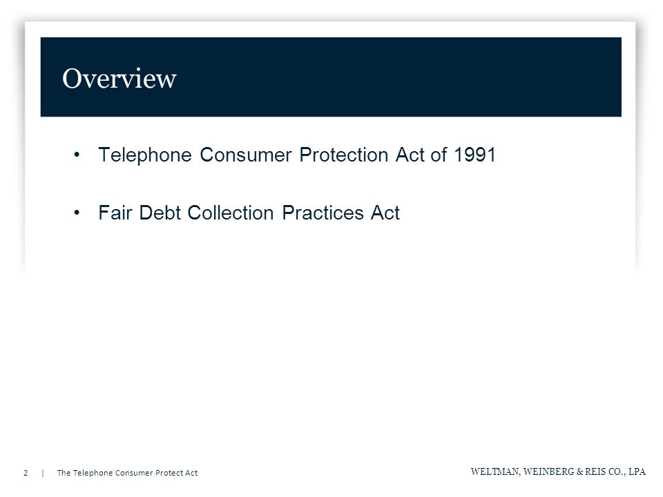 2 | The Telephone Consumer Protect Act WELTMAN, WEINBERG & REIS CO., LPA Overview Telephone Consumer Protection Act of 1991 Fair Debt Collection Practices Act
