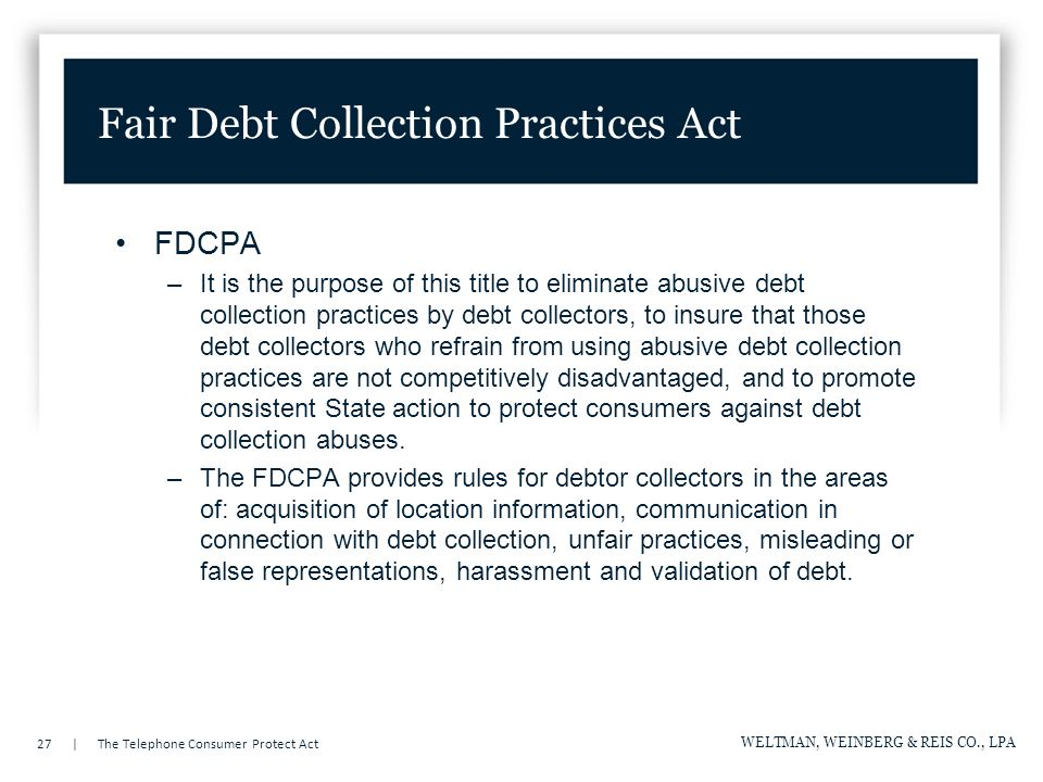 27 | The Telephone Consumer Protect Act WELTMAN, WEINBERG & REIS CO., LPA FDCPA –It is the purpose of this title to eliminate abusive debt collection practices by debt collectors, to insure that those debt collectors who refrain from using abusive debt collection practices are not competitively disadvantaged, and to promote consistent State action to protect consumers against debt collection abuses.