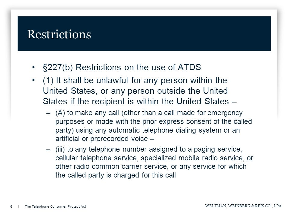 6 | The Telephone Consumer Protect Act WELTMAN, WEINBERG & REIS CO., LPA Restrictions §227(b) Restrictions on the use of ATDS (1) It shall be unlawful for any person within the United States, or any person outside the United States if the recipient is within the United States – –(A) to make any call (other than a call made for emergency purposes or made with the prior express consent of the called party) using any automatic telephone dialing system or an artificial or prerecorded voice – –(iii) to any telephone number assigned to a paging service, cellular telephone service, specialized mobile radio service, or other radio common carrier service, or any service for which the called party is charged for this call