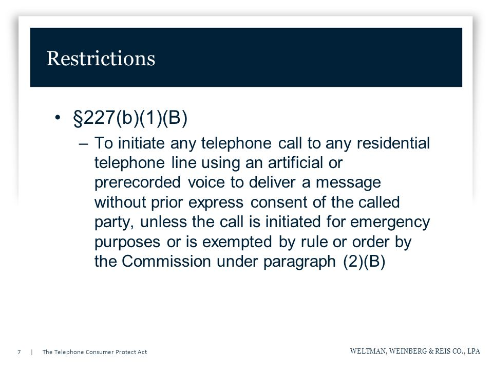 7 | The Telephone Consumer Protect Act WELTMAN, WEINBERG & REIS CO., LPA Restrictions §227(b)(1)(B) –To initiate any telephone call to any residential telephone line using an artificial or prerecorded voice to deliver a message without prior express consent of the called party, unless the call is initiated for emergency purposes or is exempted by rule or order by the Commission under paragraph (2)(B)
