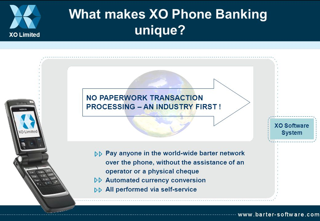 XO Limited What makes XO Phone Banking unique? NO PAPERWORK TRANSACTION PROCESSING – AN INDUSTRY FIRST ! Pay anyone in the world-wide barter network o
