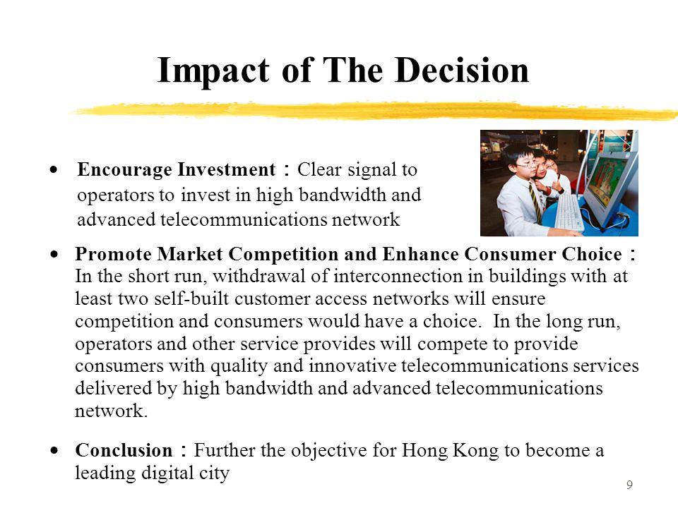 9 Impact of The Decision Promote Market Competition and Enhance Consumer Choice In the short run, withdrawal of interconnection in buildings with at least two self-built customer access networks will ensure competition and consumers would have a choice.