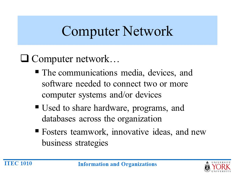 ITEC 1010 Information and Organizations Computer Network Computer network… The communications media, devices, and software needed to connect two or mo