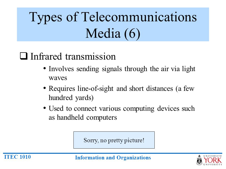 ITEC 1010 Information and Organizations Types of Telecommunications Media (6) Infrared transmission Involves sending signals through the air via light