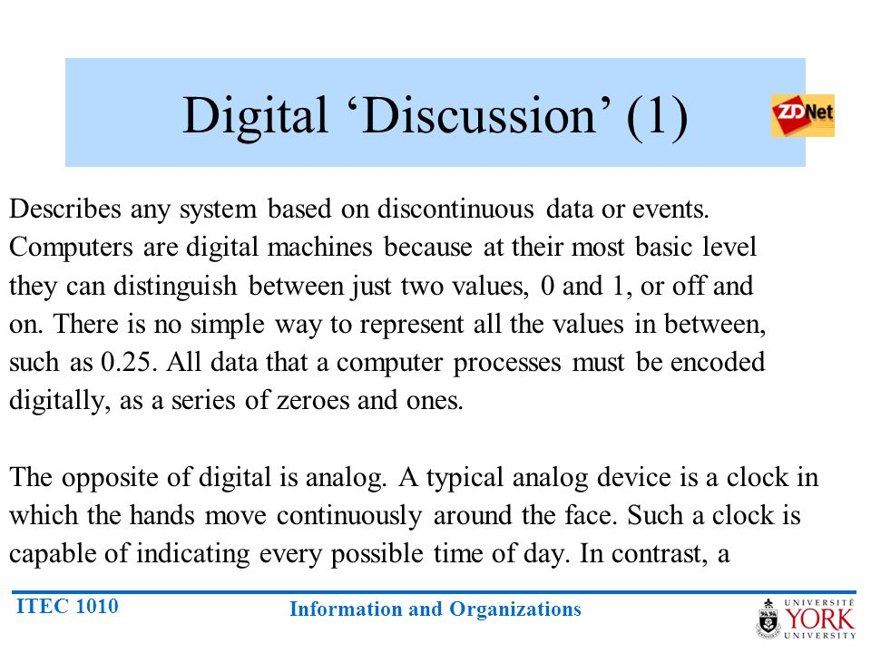 ITEC 1010 Information and Organizations Digital Discussion (1) Describes any system based on discontinuous data or events. Computers are digital machi