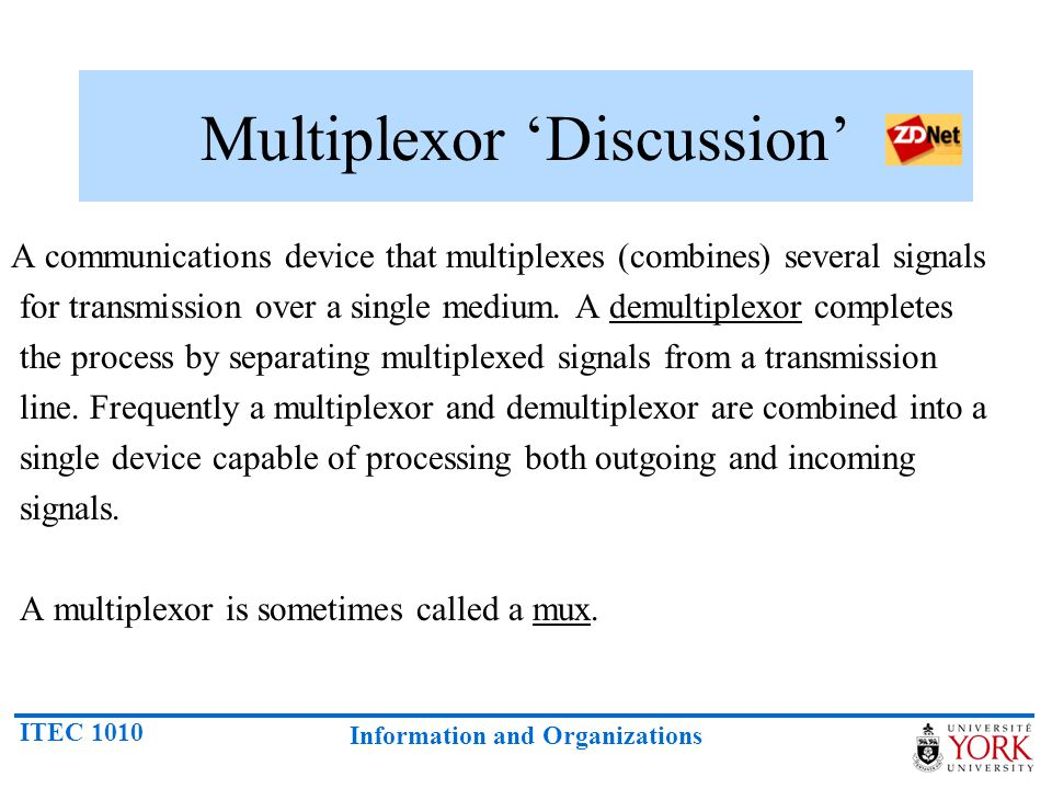 ITEC 1010 Information and Organizations Multiplexor Discussion A communications device that multiplexes (combines) several signals for transmission ov