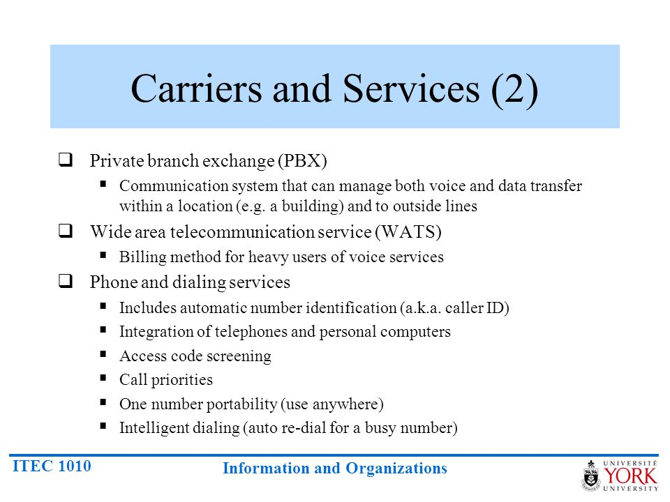 ITEC 1010 Information and Organizations Carriers and Services (2) Private branch exchange (PBX) Communication system that can manage both voice and da